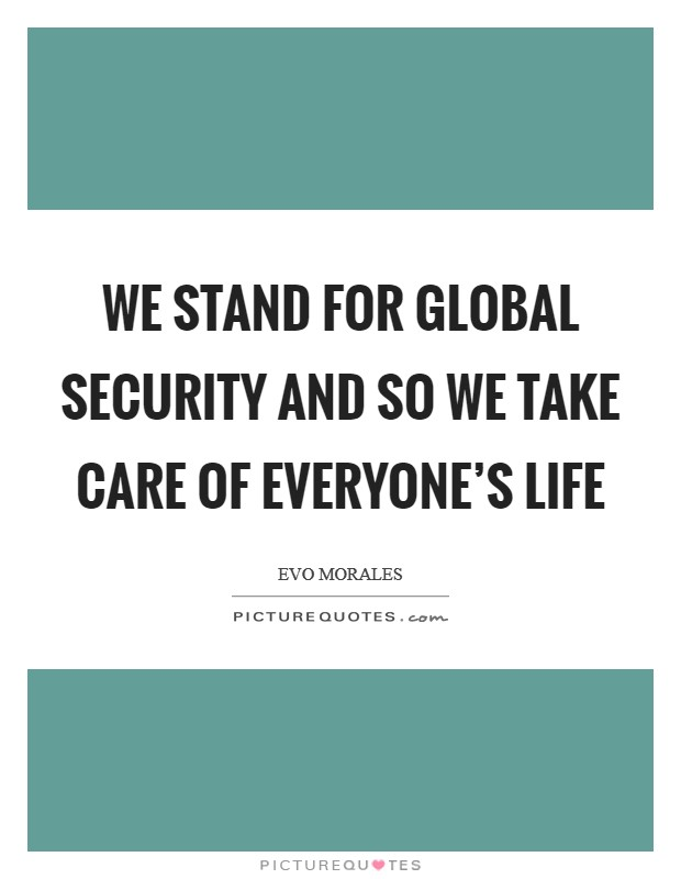 We stand for global security and so we take care of everyone's life Picture Quote #1