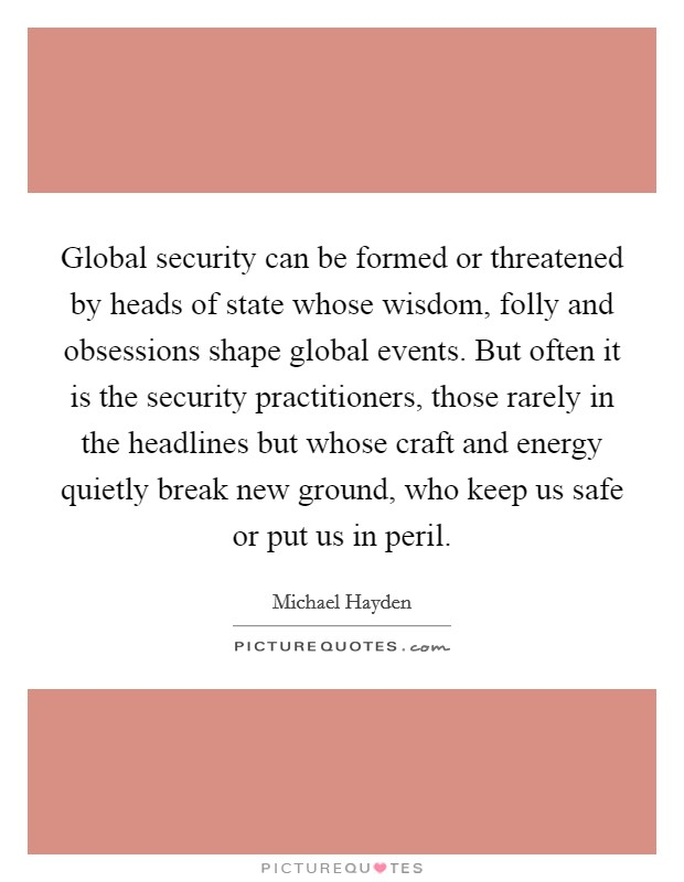 Global security can be formed or threatened by heads of state whose wisdom, folly and obsessions shape global events. But often it is the security practitioners, those rarely in the headlines but whose craft and energy quietly break new ground, who keep us safe or put us in peril Picture Quote #1