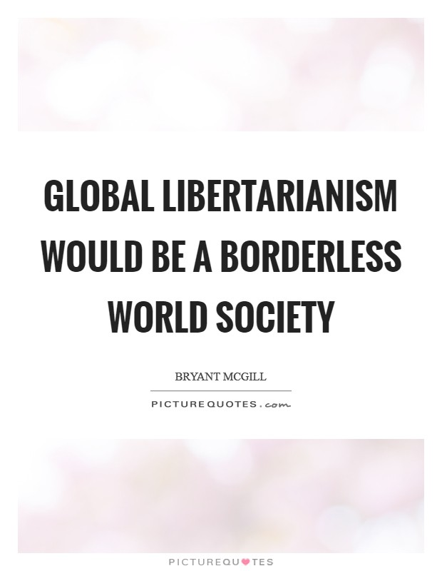 Global libertarianism would be a borderless world society Picture Quote #1
