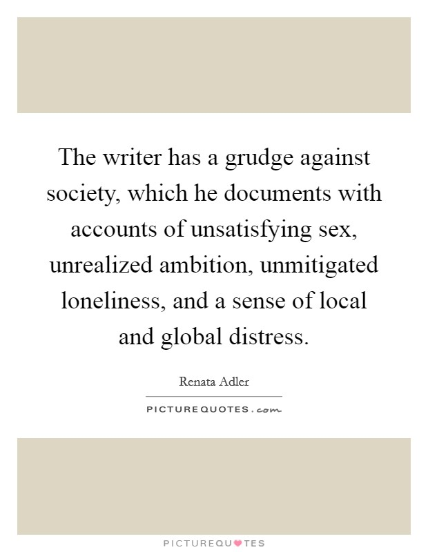 The writer has a grudge against society, which he documents with accounts of unsatisfying sex, unrealized ambition, unmitigated loneliness, and a sense of local and global distress Picture Quote #1