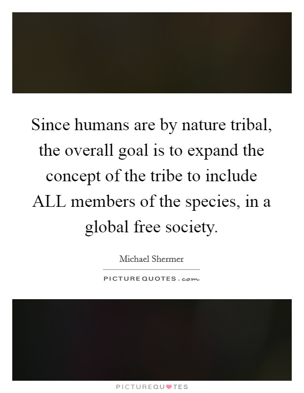 Since humans are by nature tribal, the overall goal is to expand the concept of the tribe to include ALL members of the species, in a global free society Picture Quote #1