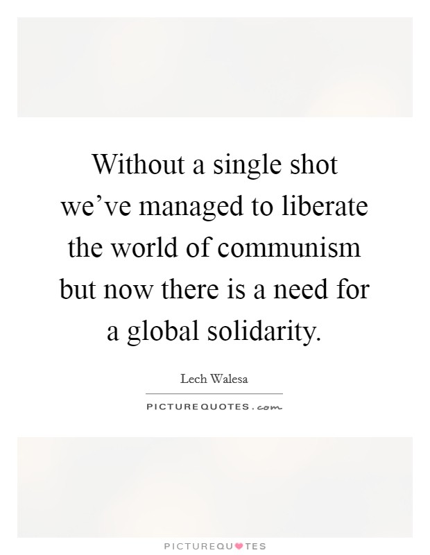 Without a single shot we've managed to liberate the world of communism but now there is a need for a global solidarity Picture Quote #1