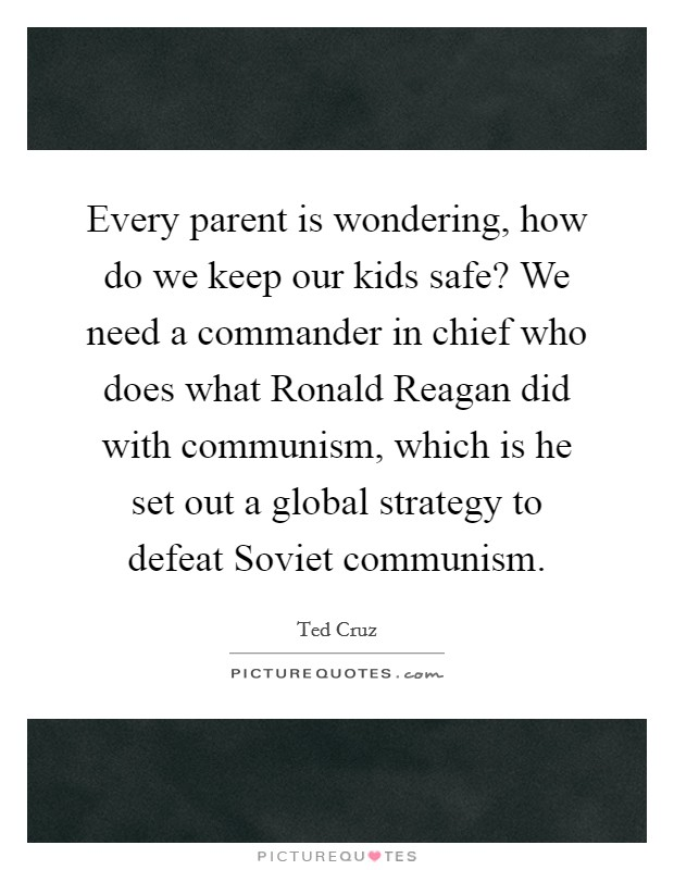 Every parent is wondering, how do we keep our kids safe? We need a commander in chief who does what Ronald Reagan did with communism, which is he set out a global strategy to defeat Soviet communism. Picture Quote #1