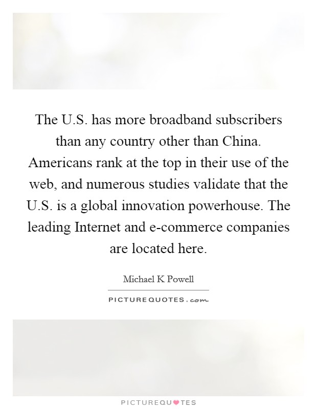 The U.S. has more broadband subscribers than any country other than China. Americans rank at the top in their use of the web, and numerous studies validate that the U.S. is a global innovation powerhouse. The leading Internet and e-commerce companies are located here Picture Quote #1