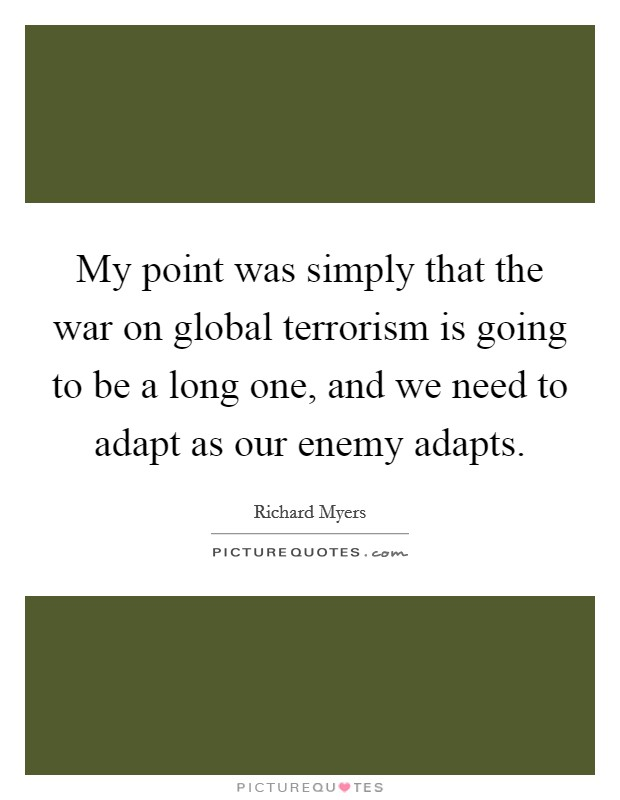 My point was simply that the war on global terrorism is going to be a long one, and we need to adapt as our enemy adapts Picture Quote #1