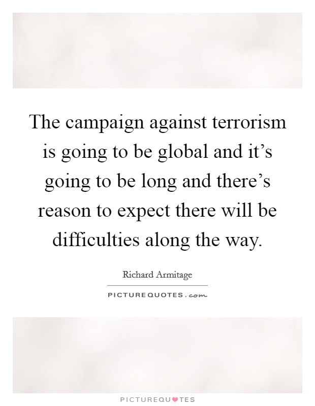 The campaign against terrorism is going to be global and it's going to be long and there's reason to expect there will be difficulties along the way. Picture Quote #1