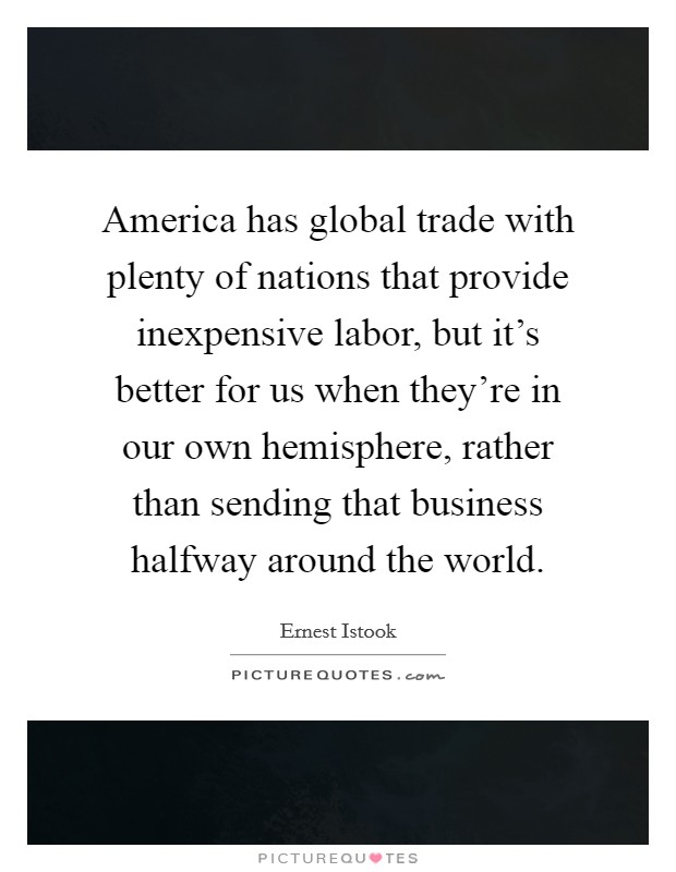 America has global trade with plenty of nations that provide inexpensive labor, but it's better for us when they're in our own hemisphere, rather than sending that business halfway around the world. Picture Quote #1