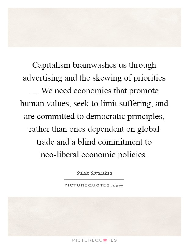 Capitalism brainwashes us through advertising and the skewing of priorities .... We need economies that promote human values, seek to limit suffering, and are committed to democratic principles, rather than ones dependent on global trade and a blind commitment to neo-liberal economic policies Picture Quote #1