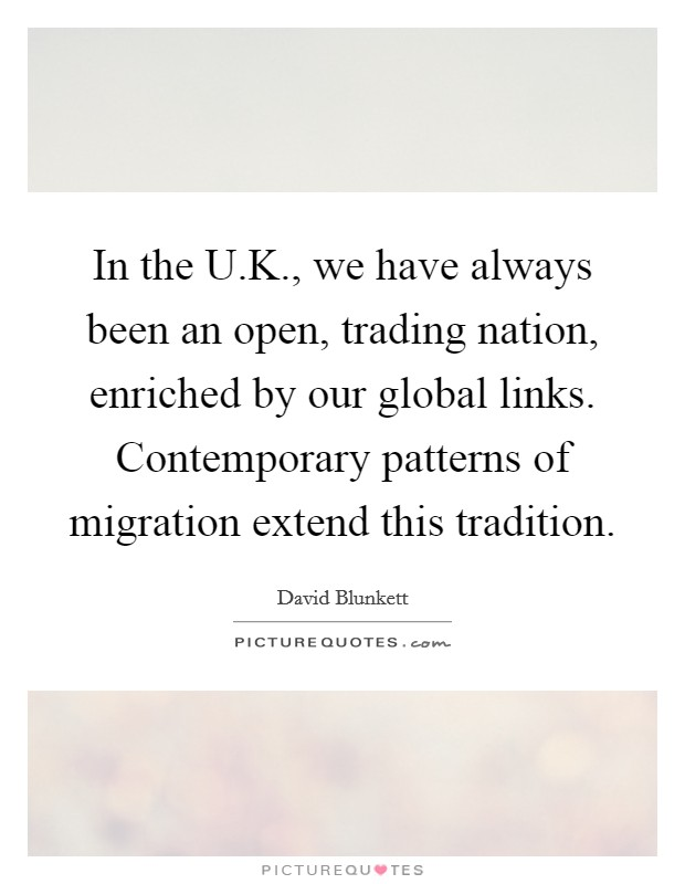 In the U.K., we have always been an open, trading nation, enriched by our global links. Contemporary patterns of migration extend this tradition Picture Quote #1