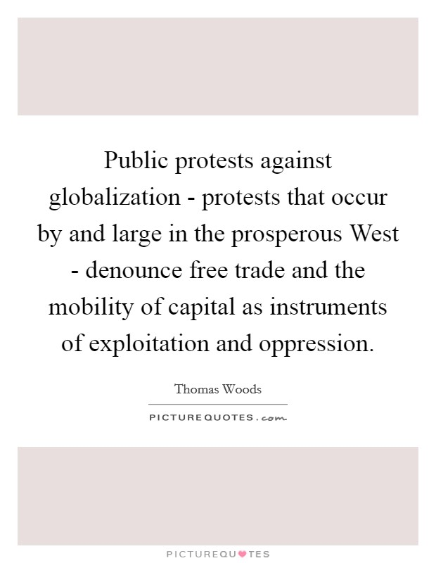 Public protests against globalization - protests that occur by and large in the prosperous West - denounce free trade and the mobility of capital as instruments of exploitation and oppression. Picture Quote #1