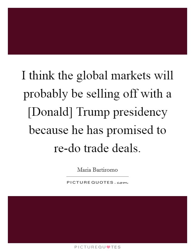 I think the global markets will probably be selling off with a [Donald] Trump presidency because he has promised to re-do trade deals Picture Quote #1