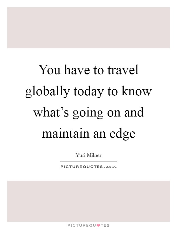 You have to travel globally today to know what's going on and maintain an edge Picture Quote #1