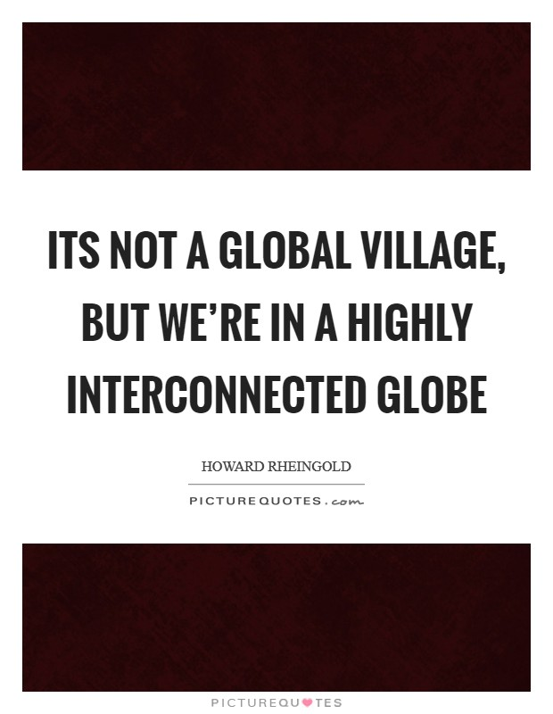 Its not a global village, but we're in a highly interconnected globe Picture Quote #1