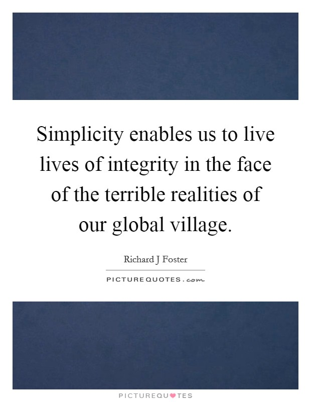 Simplicity enables us to live lives of integrity in the face of the terrible realities of our global village Picture Quote #1