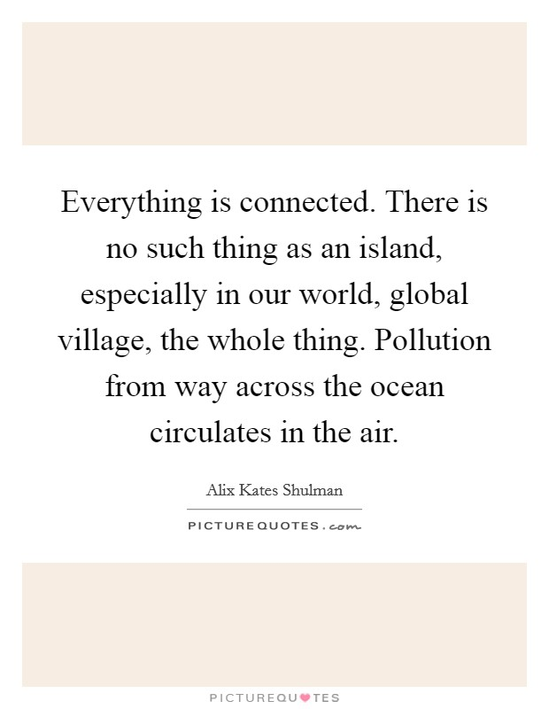 Everything is connected. There is no such thing as an island, especially in our world, global village, the whole thing. Pollution from way across the ocean circulates in the air Picture Quote #1
