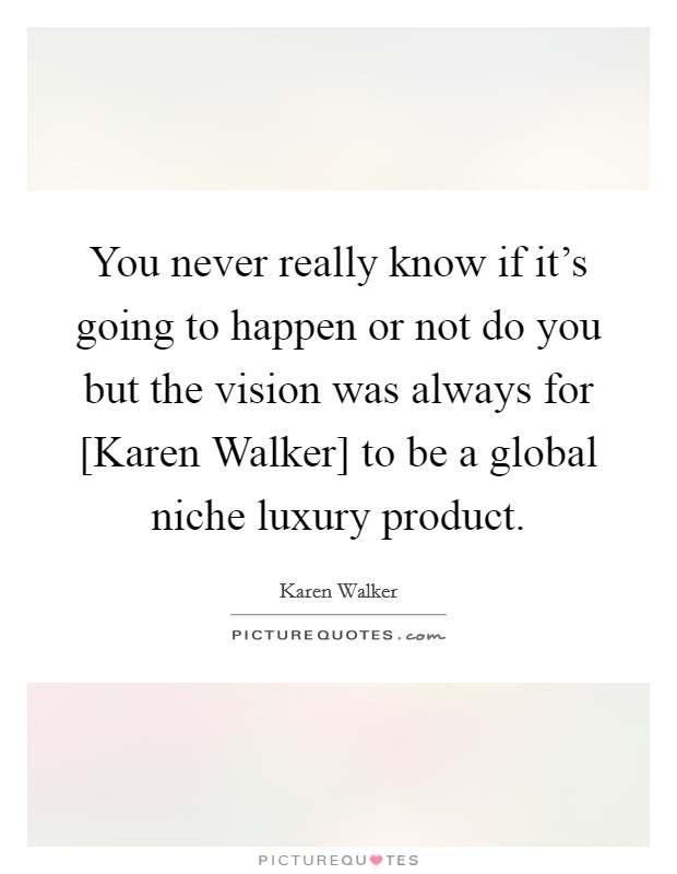 You never really know if it's going to happen or not do you but the vision was always for [Karen Walker] to be a global niche luxury product Picture Quote #1