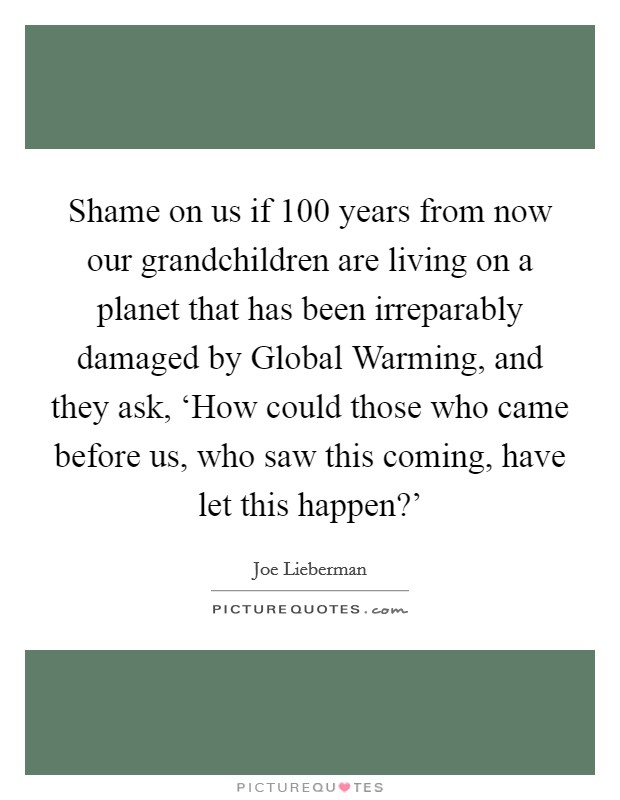 Shame on us if 100 years from now our grandchildren are living on a planet that has been irreparably damaged by Global Warming, and they ask, 'How could those who came before us, who saw this coming, have let this happen?' Picture Quote #1