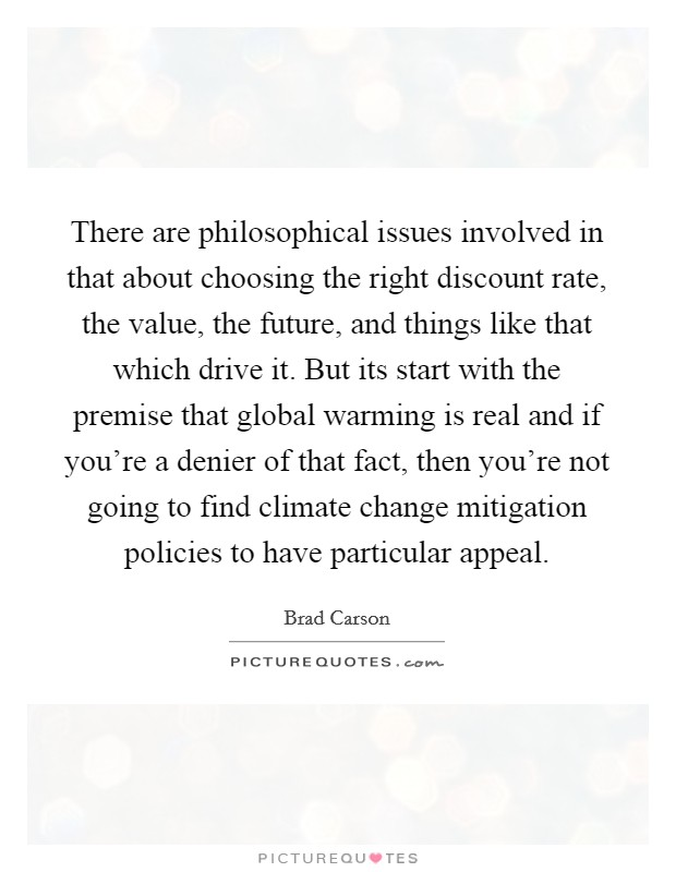 There are philosophical issues involved in that about choosing the right discount rate, the value, the future, and things like that which drive it. But its start with the premise that global warming is real and if you're a denier of that fact, then you're not going to find climate change mitigation policies to have particular appeal Picture Quote #1
