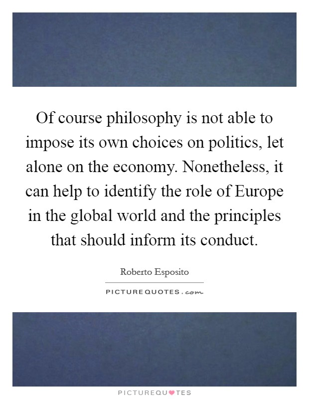 Of course philosophy is not able to impose its own choices on politics, let alone on the economy. Nonetheless, it can help to identify the role of Europe in the global world and the principles that should inform its conduct Picture Quote #1