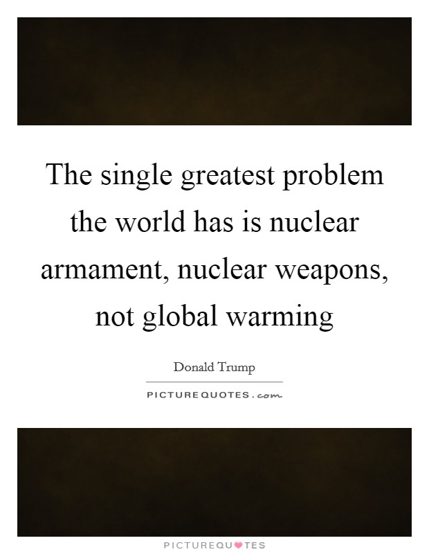The single greatest problem the world has is nuclear armament, nuclear weapons, not global warming Picture Quote #1