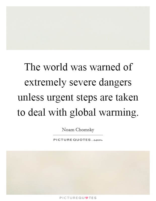 The world was warned of extremely severe dangers unless urgent steps are taken to deal with global warming Picture Quote #1