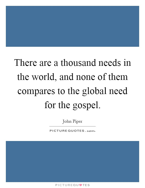 There are a thousand needs in the world, and none of them compares to the global need for the gospel Picture Quote #1