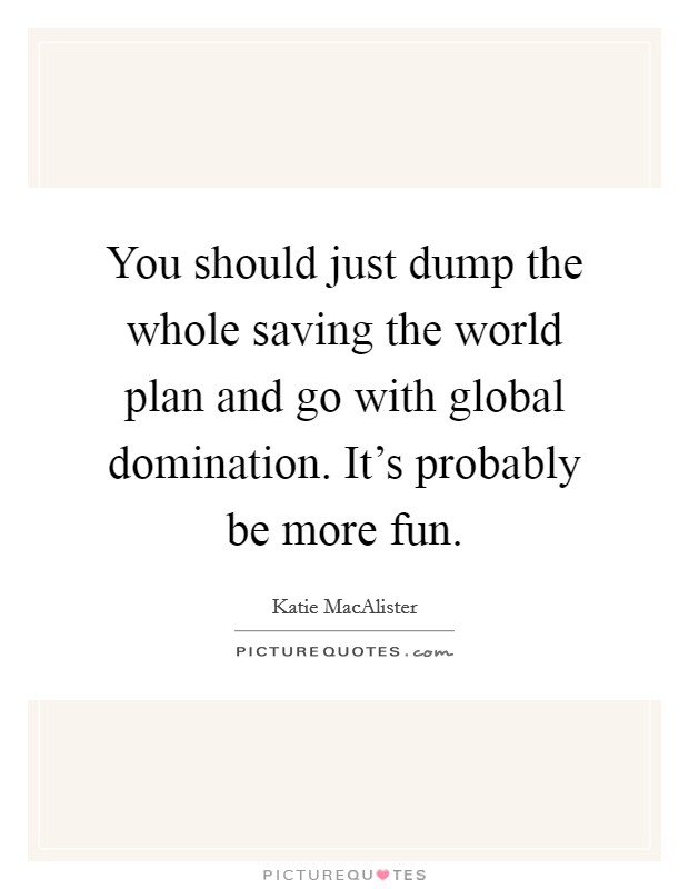 You should just dump the whole saving the world plan and go with global domination. It's probably be more fun Picture Quote #1
