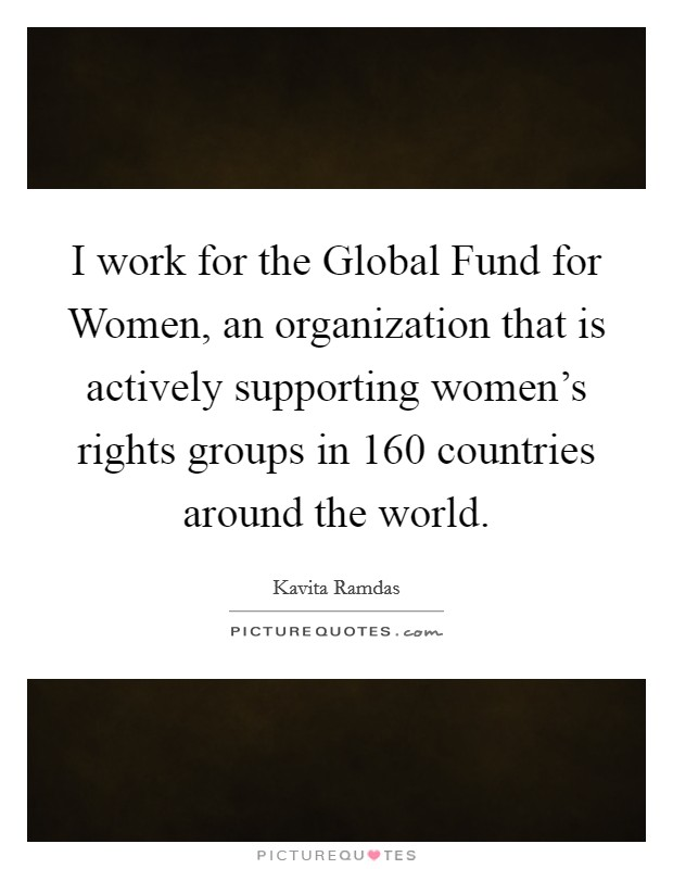 I work for the Global Fund for Women, an organization that is actively supporting women's rights groups in 160 countries around the world Picture Quote #1