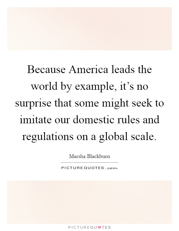 Because America leads the world by example, it's no surprise that some might seek to imitate our domestic rules and regulations on a global scale Picture Quote #1
