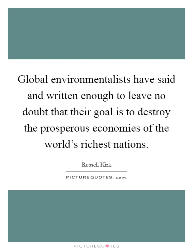 Global environmentalists have said and written enough to leave no doubt that their goal is to destroy the prosperous economies of the world's richest nations Picture Quote #1