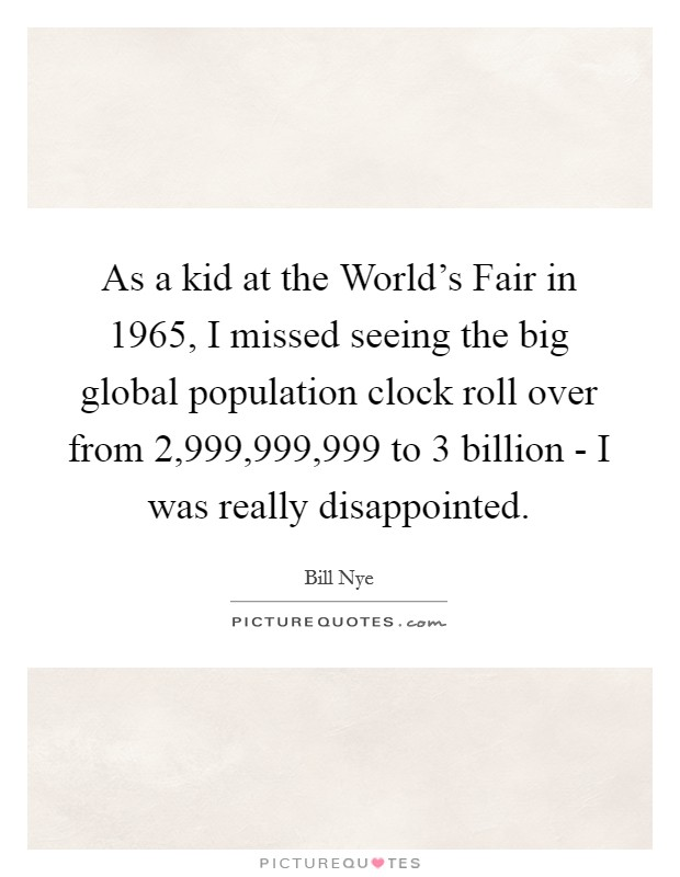 As a kid at the World's Fair in 1965, I missed seeing the big global population clock roll over from 2,999,999,999 to 3 billion - I was really disappointed Picture Quote #1