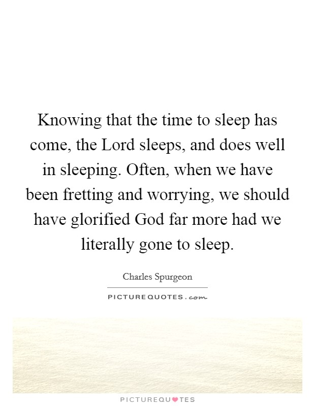 Knowing that the time to sleep has come, the Lord sleeps, and does well in sleeping. Often, when we have been fretting and worrying, we should have glorified God far more had we literally gone to sleep Picture Quote #1