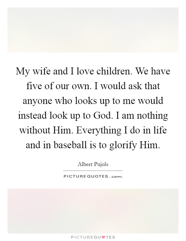 My wife and I love children. We have five of our own. I would ask that anyone who looks up to me would instead look up to God. I am nothing without Him. Everything I do in life and in baseball is to glorify Him. Picture Quote #1