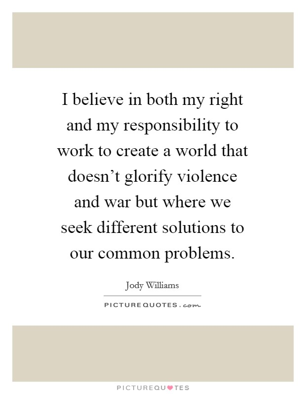 I believe in both my right and my responsibility to work to create a world that doesn't glorify violence and war but where we seek different solutions to our common problems Picture Quote #1