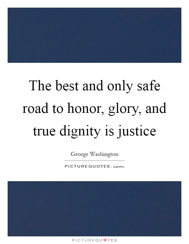 The best and only safe road to honor, glory, and true dignity is justice Picture Quote #1