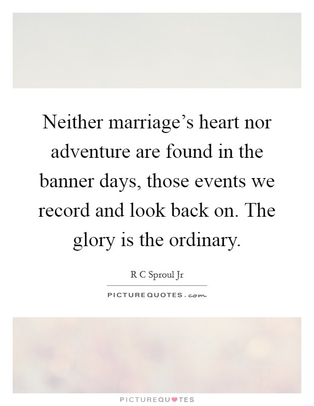 Neither marriage's heart nor adventure are found in the banner days, those events we record and look back on. The glory is the ordinary Picture Quote #1