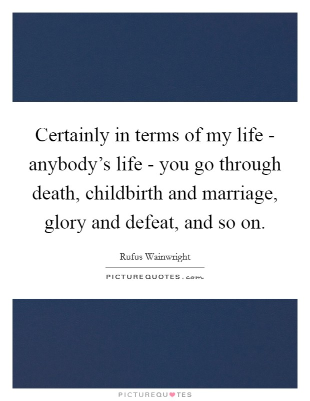 Certainly in terms of my life - anybody's life - you go through death, childbirth and marriage, glory and defeat, and so on Picture Quote #1