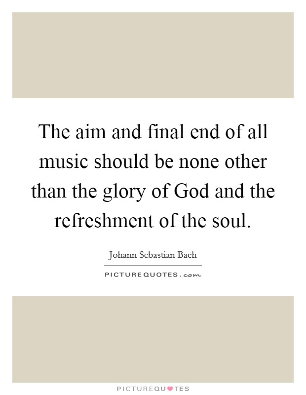 The aim and final end of all music should be none other than the glory of God and the refreshment of the soul Picture Quote #1