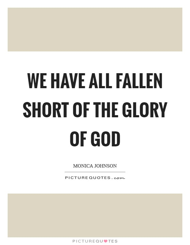 We have all fallen short of the glory of God Picture Quote #1