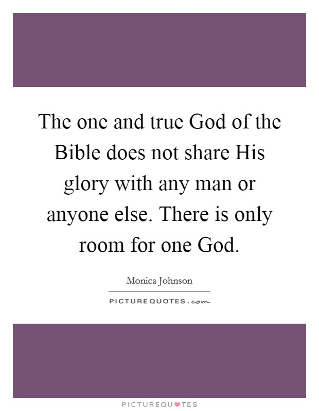 The one and true God of the Bible does not share His glory with any man or anyone else. There is only room for one God Picture Quote #1