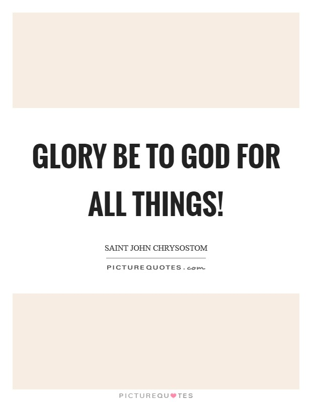 Glory be to God for all things! Picture Quote #1