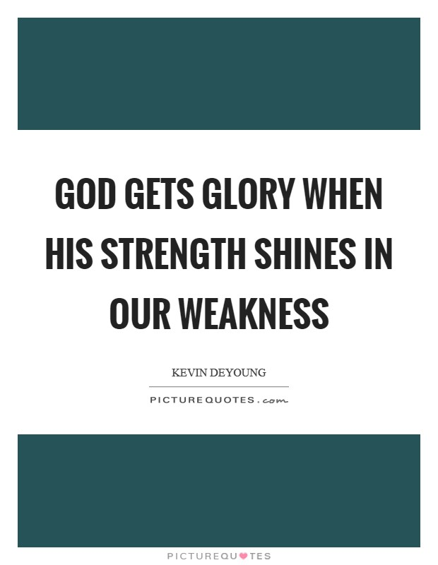 God gets glory when his strength shines in our weakness Picture Quote #1
