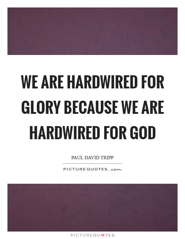 We are hardwired for glory because we are hardwired for God Picture Quote #1