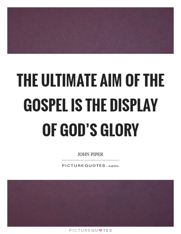 The ultimate aim of the gospel is the display of God's glory Picture Quote #1