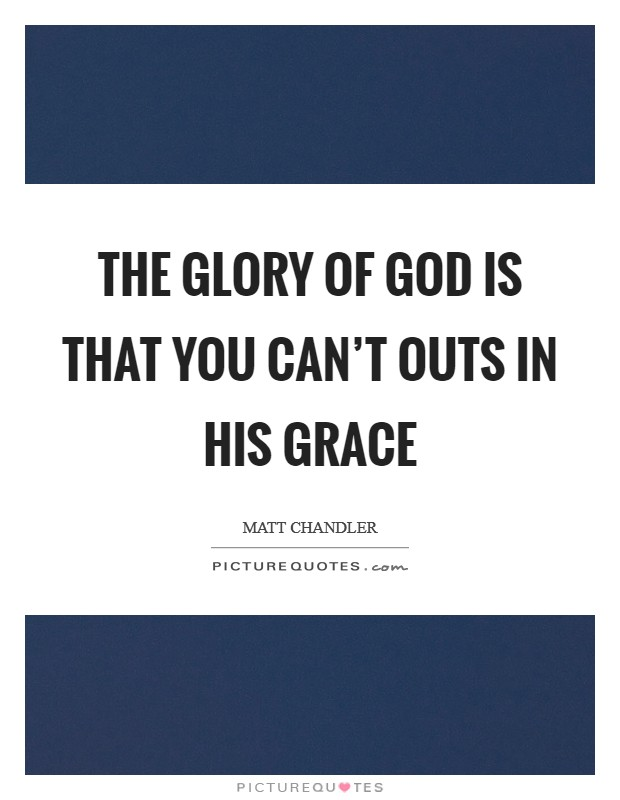 The glory of God is that you can't outs in His grace Picture Quote #1