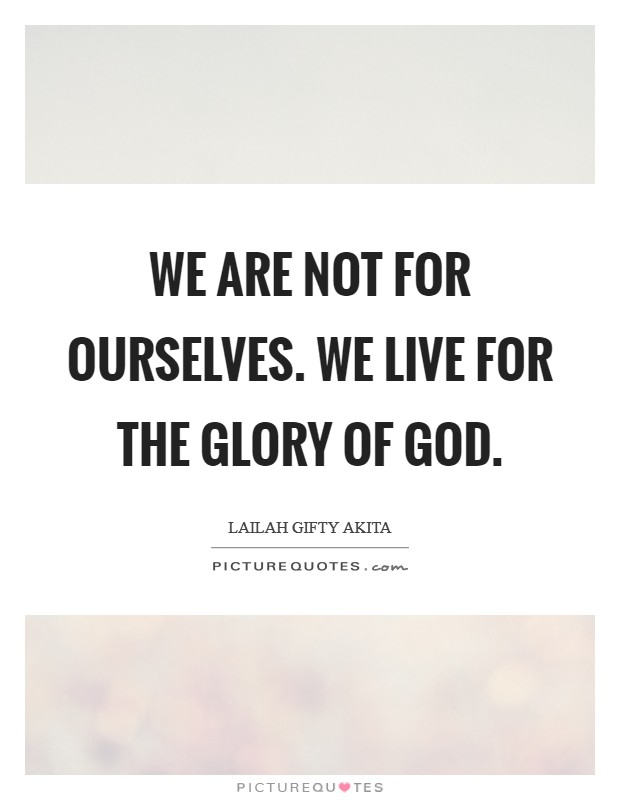 We are not for ourselves. We live for the glory of God Picture Quote #1