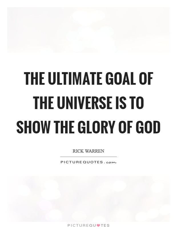 The ultimate goal of the universe is to show the glory of God Picture Quote #1