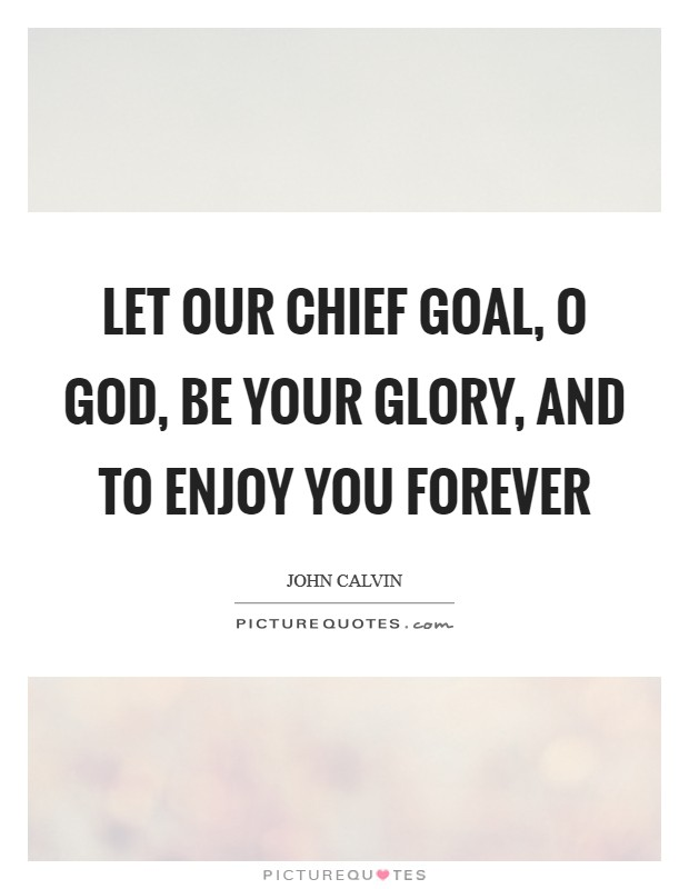 Let our chief goal, O God, be your glory, and to enjoy You forever Picture Quote #1