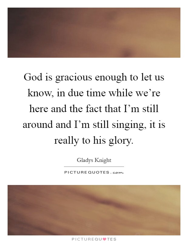 God is gracious enough to let us know, in due time while we're here and the fact that I'm still around and I'm still singing, it is really to his glory Picture Quote #1
