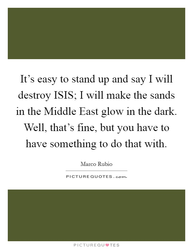 It's easy to stand up and say I will destroy ISIS; I will make the sands in the Middle East glow in the dark. Well, that's fine, but you have to have something to do that with Picture Quote #1
